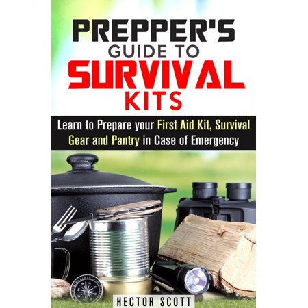 Prepper's Guide to Survival Kits: Learn to Prepare your First Aid Kit, Survival Gear and Pantry in Case of Emergency -