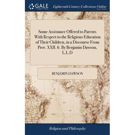Some Assistance Offered to Parents with Respect to the Religious Education of Their Children, in a Discourse from Prov. XXII. 6. by Benjamin Dawson, L.L.D (Hardcover)