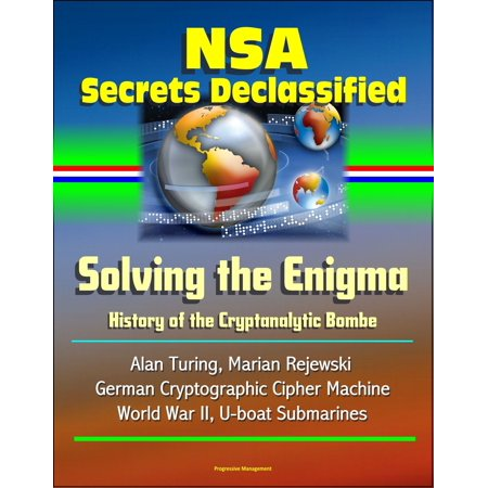NSA Secrets Declassified: Solving the Enigma: History of the Cryptanalytic Bombe - Alan Turing, Marian Rejewski, German Cryptographic Cipher Machine, World War II, U-boat Submarines - eBook