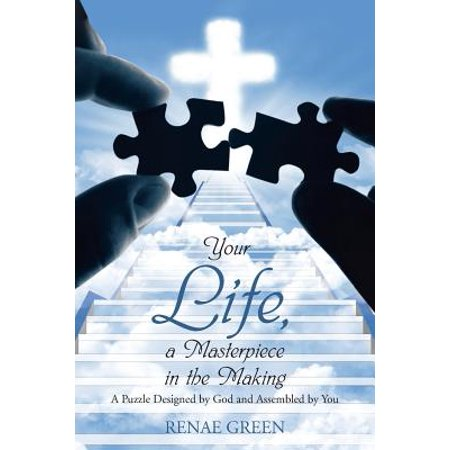 Your Life, a Masterpiece in the Making : A Puzzle Designed by God and Assembled by You