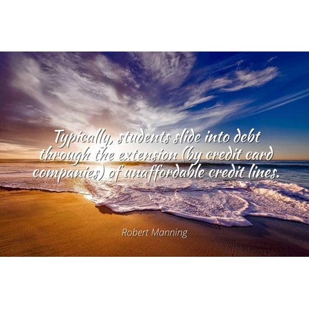 Robert Manning - Typically, students slide into debt through the extension (by credit card companies) of unaffordable credit lines. - Famous Quotes Laminated POSTER PRINT