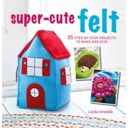 Super-Cute Felt : 35 step-by-step projects to make and give