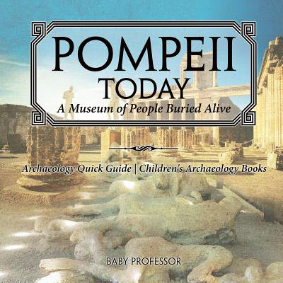 Pompeii Today : A Museum of People Buried Alive - Archaeology Quick Guide Children's Archaeology