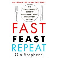 Fast. Feast. Repeat. : The Comprehensive Guide to Delay, Don't Deny(r) Intermittent Fasting--Including the 28-Day Fast Start (Paperback)
