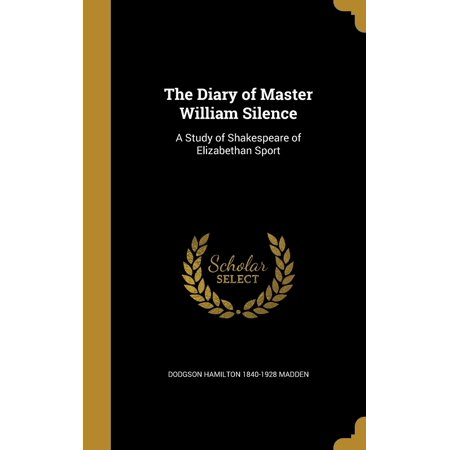 The Diary of Master William Silence : A Study of Shakespeare of Elizabethan Sport