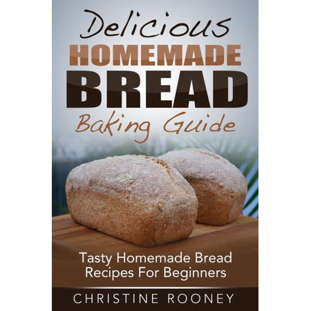 Delicious Homemade Bread Baking Guide: Tasty Homemade Bread Recipes For Beginners -