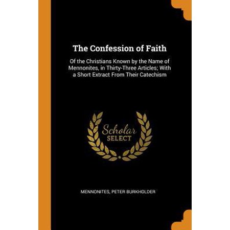 The Confession of Faith: Of the Christians Known by the Name of Mennonites, in Thirty-Three Articles; With a Short Extract from Their Catechism
