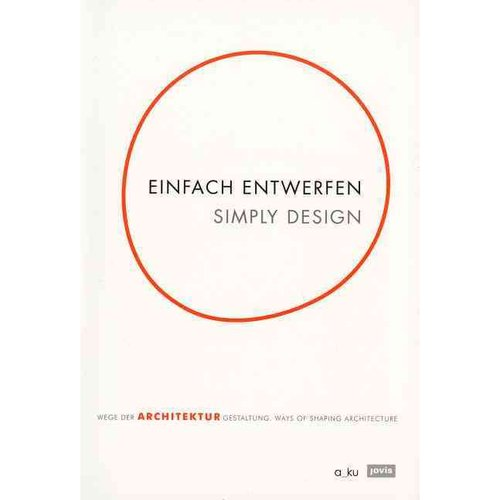 Einfach Entwerfen / Simply Design: Wege der Architekturgestaltung / Ways of Shaping Architecture