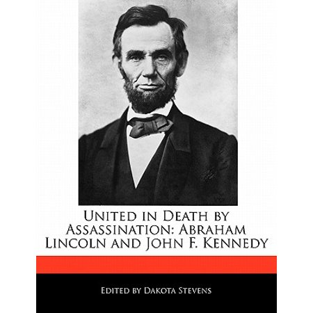 United in Death by Assassination : Abraham Lincoln and John F. (Jfk And Lincoln Assassination Have In Common)