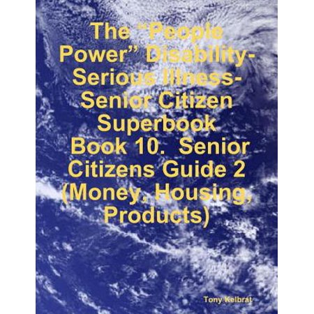 "The ""People Power"" Disability-Serious Illness-Senior Citizen Superbook: Book 10. Senior Citizens Guide 2 (Money, Housing, Products) - eBook (Senior Citizen Halloween Party Ideas)"