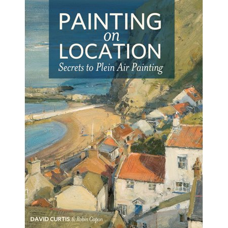 Painting on Location : Secrets to Plein Air (Plein Air Painting)