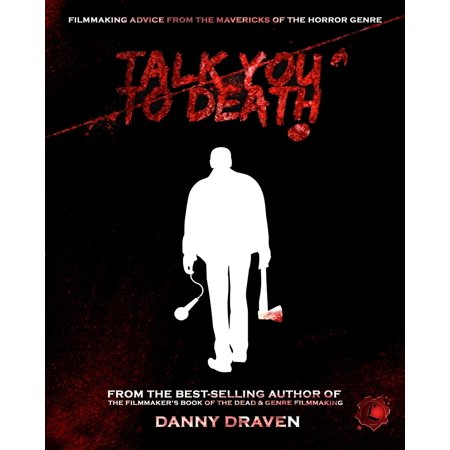 Talk You to Death : Filmmaking Advice from the Mavericks of the Horror Genre