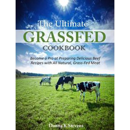 Grass Fed Gourmet Cookbook - The Ultimate Grassfed Cookbook Become a Pro at Preparing Delicious Beef Recipes with All Natural, Grass-Fed Meat - eBook