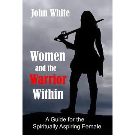 Women And The Warrior Within  A Guide For The Spiritually Aspiring Female