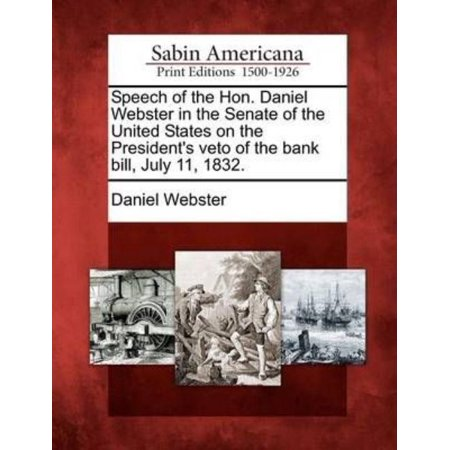 Speech Of The Hon  Daniel Webster In The Senate Of The United States On The Presidents Veto Of The Bank Bill  July 11  1832