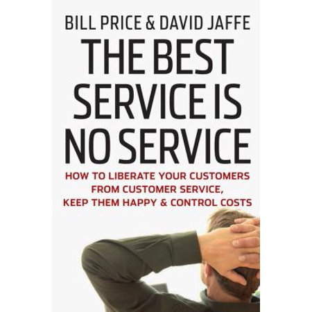 The Best Service Is No Service  How To Liberate Your Customers From Customer Service  Keep Them Happy  And Control Costs