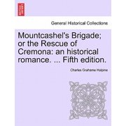Mountcashel's Brigade; Or the Rescue of Cremona : An Historical Romance. ... Fifth Edition.