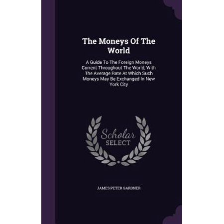 The Moneys of the World : A Guide to the Foreign Moneys Current Throughout the World, with the Average Rate at Which Such Moneys May Be Exchanged in New York