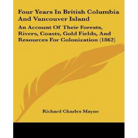 Four Years In British Columbia And Vancouver Island  An Account Of Their Forests  Rivers  Coasts  Gold Fields  And Resources For Colonization  1862