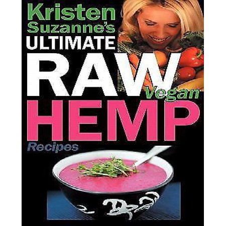 Kristen Suzannes Ultimate Raw Vegan Hemp Recipes  Fast   Easy Raw Food Hemp Recipes For Delicious Soups  Salads  Dressings  Bread  Crackers  Butter