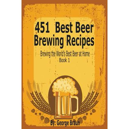 451 Best Beer Brewing Recipes : Brewing the World's Best Beer at Home Book