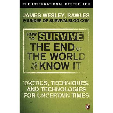 How to Survive the End of the World as We Know It : Tactics, Techniques and Technologies for Uncertain Times. James Wesley, Rawles (The End Times As Revealed To Maria Valtorta)