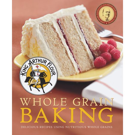 King Arthur Flour Whole Grain Baking : Delicious Recipes Using Nutritious Whole