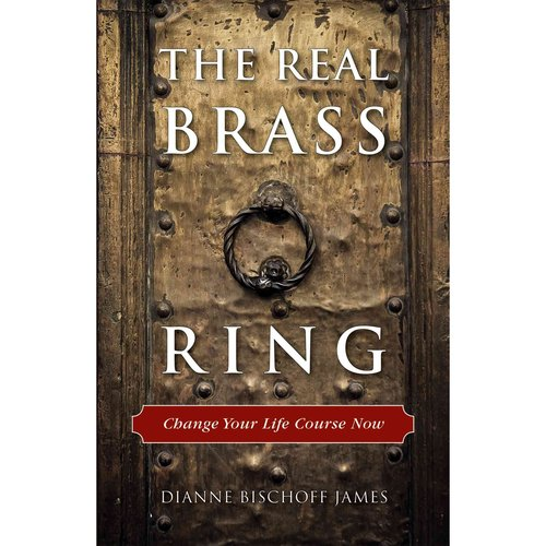 The Real Brass Ring: Change Your Life Course Now!