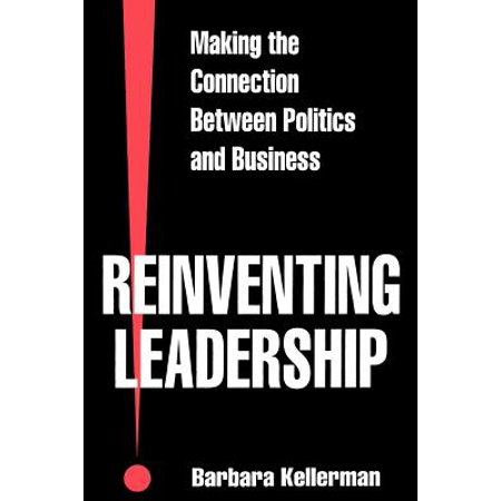 Reinventing Leadership Making The Connection Between Politics And