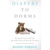 Diapers To Dorms: Raising Kids You Actually Like, Who Others Like, and Who Like Themselves (Paperback)