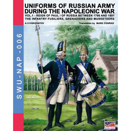 Uniforms of Russian Army During the Napoleonic War Vol.1 : The Infantry Fusiliers, Grenadiers and Musketeers