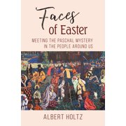 Faces of Easter : Meeting the Paschal Mystery in the People Around Us