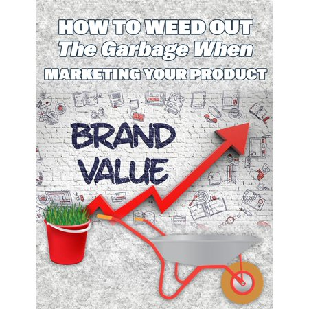How To Weed Out The Garbage When Marketing Your Product -