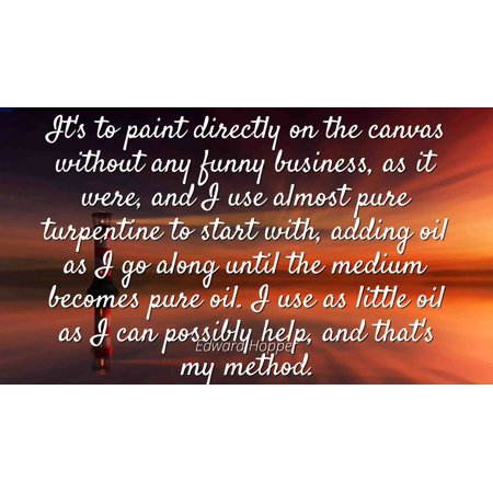 Edward Hopper - Famous Quotes Laminated POSTER PRINT 24x20 - It's to paint directly on the canvas without any funny business, as it were, and I use almost pure turpentine to start with, adding oil as