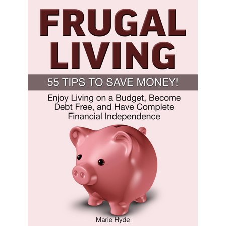 Frugal Living: 55 Tips to Save Money! Enjoy Living on a Budget, Become Debt Free, and Have Complete Financial Independence -
