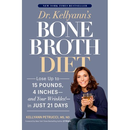 Dr. Kellyann's Bone Broth Diet : Lose Up to 15 Pounds, 4 Inches--and Your Wrinkles!--in Just 21