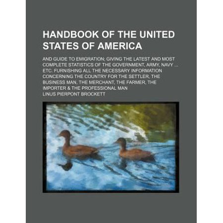 Handbook of the United States of America; And Guide to Emigration; Giving the Latest and Most Complete Statistics of the Government, Army, Navy. Et