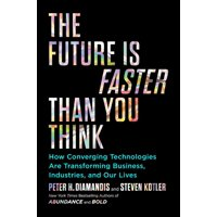 The Future Is Faster Than You Think : How Converging Technologies Are Transforming Business, Industries, and Our Lives
