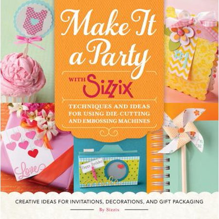 Make It a Party with Sizzix : Techniques and Ideas for Using Die-Cutting and Embossing Machines - Creative Ideas for Invitations, Decorations, and Gift Packaging](Creative Ideas For Halloween Parties)