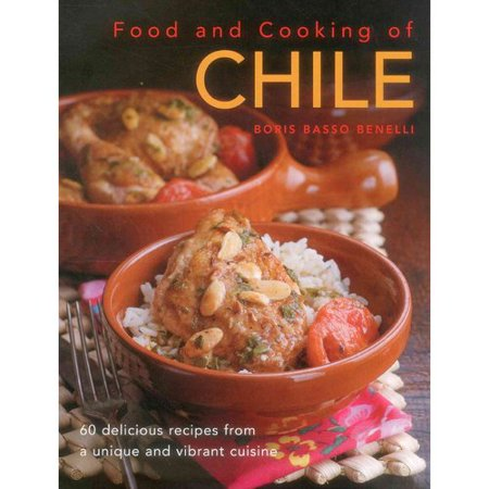 Food And Cooking Of Chile  60 Delicious Recipes From A Unique And Vibrant Cuisine