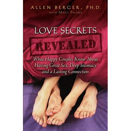 Love Secrets Revealed : What Happy Couples Know about Having Great Sex, Deep Intimacy and a Lasting Connection