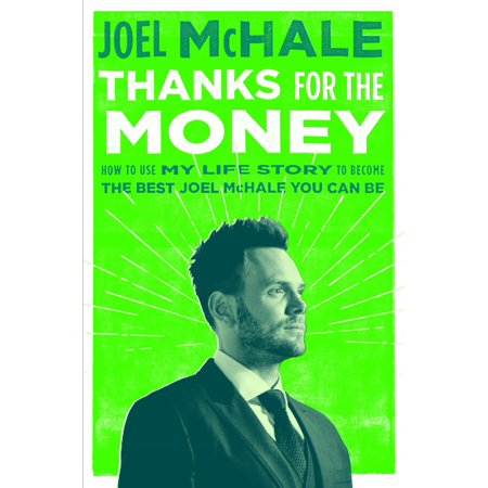 Thanks for the Money : How to Use My Life Story to Become the Best Joel McHale You Can