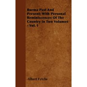Burma Past and Present; With Personal Reminiscences of the Country in Two Volumes - Vol. I