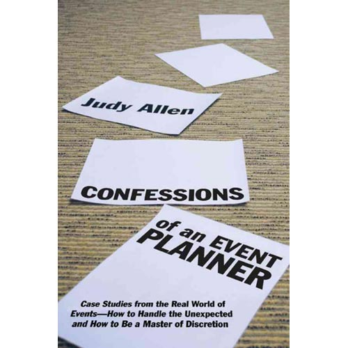 Confessions of an Event Planner: Case Studies from the Real World of Events-- How to Handle the Unexpected, and How to Be a Master of Discretion