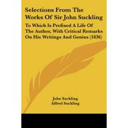 Selections from the Works of Sir John Suckling : To Which Is Prefixed a Life of the Author, with Critical Remarks on His Writings and Genius (1836)