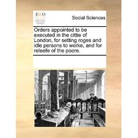Orders Appointed to Be Executed in the Cittie of London, for Setting Roges and Idle Persons to Worke, and for Releefe of the Poore. (Paperback)