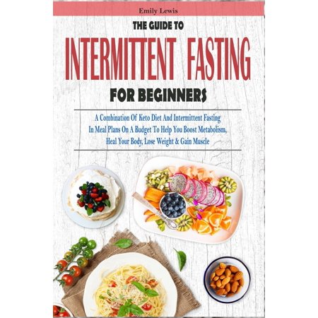 The Guide to Intermittent Fasting for Beginners : A Combination Of Keto Diet And Intermittent Fasting In Meal Plans On A Budget To Help You Boost Metabolism, Heal Your Body, Lose Weight & Gain (Best Meal Plan To Gain Weight)