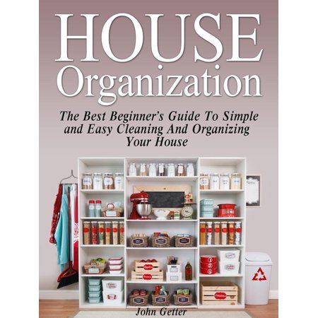House Organization: The Best Beginner's Guide To Simple and Easy Cleaning And Organizing Your House -