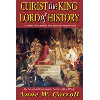 Christ The King Lord Of History : A Catholic World History from Ancient to Modern Times