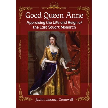 Good Queen Anne : Appraising the Life and Reign of the Last Stuart Monarch